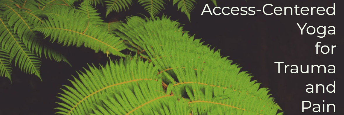 "(Image Description: green fern over black background with white text: ""Access-Centered Yoga for Trauma and Pain"" )"