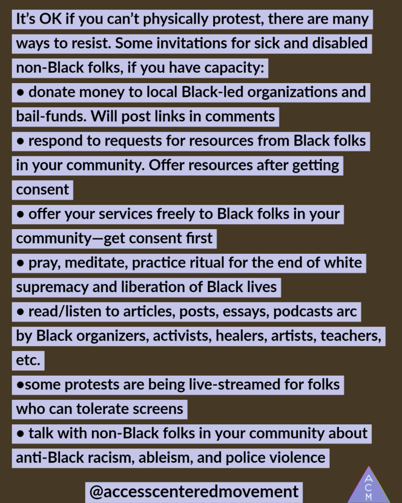 """Image of an ACM protest offering with test that reads, """"It's OK if you can't physically protest, there are many ways to resist. Some invitations for sick and disabled non-Black folks, if you have capacity: • donate money to local Black-led organizations and bail-funds. Will post links in comments • respond to requests for resources from Black folks in your community. Offer resources after getting consent • offer your services freely to Black folks in your community—get consent first • pray, meditate, practice ritual for the end of white supremacy and liberation of Black lives • read/listen to articles, posts, essays, podcasts arc by Black organizers, activists, healers, artists, teachers, etc. •some protests are being live-streamed for folks who can tolerate screens • talk with non-Black folks in your community about anti-Black racism, ableism, and police violence"""""""